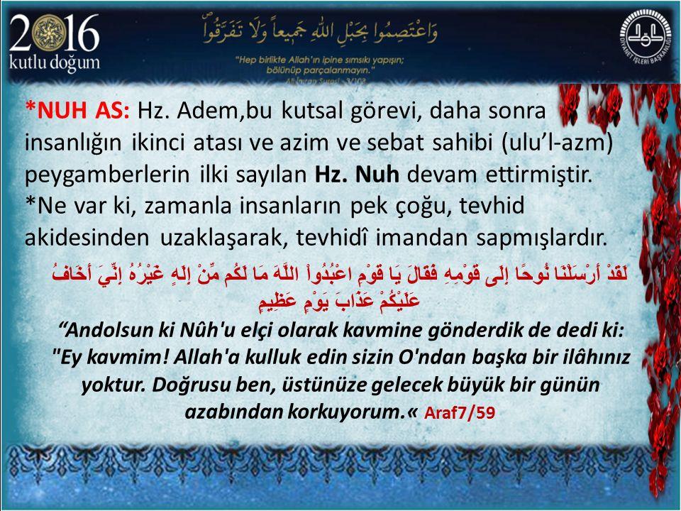 *NUH AS: Hz. Adem,bu kutsal görevi, daha sonra insanlığın ikinci atası ve azim ve sebat sahibi (ulu'l-azm) peygamberlerin ilki sayılan Hz. Nuh devam ettirmiştir.