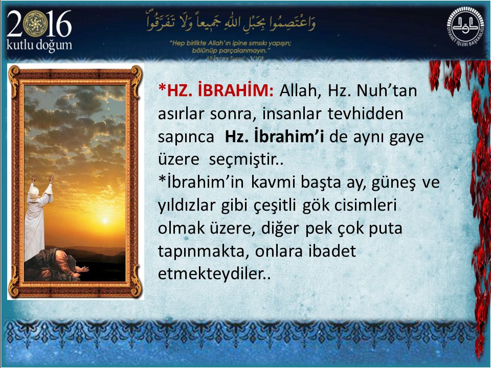 *HZ. İBRAHİM: Allah, Hz. Nuh'tan asırlar sonra, insanlar tevhidden sapınca Hz. İbrahim'i de aynı gaye üzere seçmiştir..
