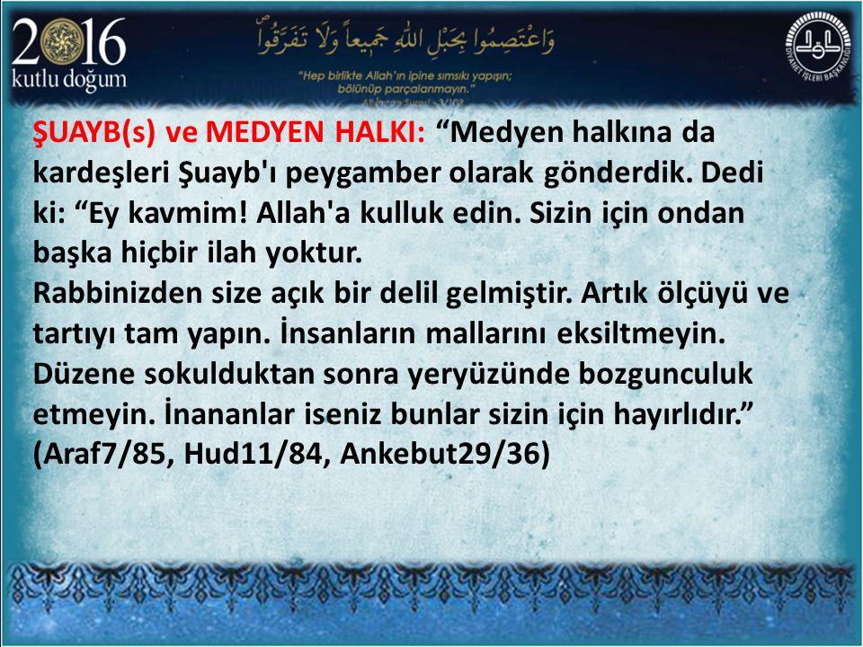 ŞUAYB(s) ve MEDYEN HALKI: Medyen halkına da kardeşleri Şuayb ı peygamber olarak gönderdik. Dedi ki: Ey kavmim! Allah a kulluk edin. Sizin için ondan başka hiçbir ilah yoktur.