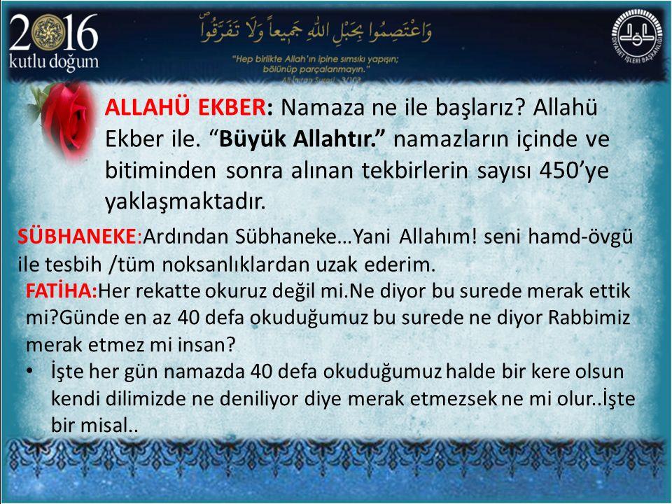 ALLAHÜ EKBER: Namaza ne ile başlarız Allahü Ekber ile. Büyük Allahtır. namazların içinde ve bitiminden sonra alınan tekbirlerin sayısı 450'ye yaklaşmaktadır.
