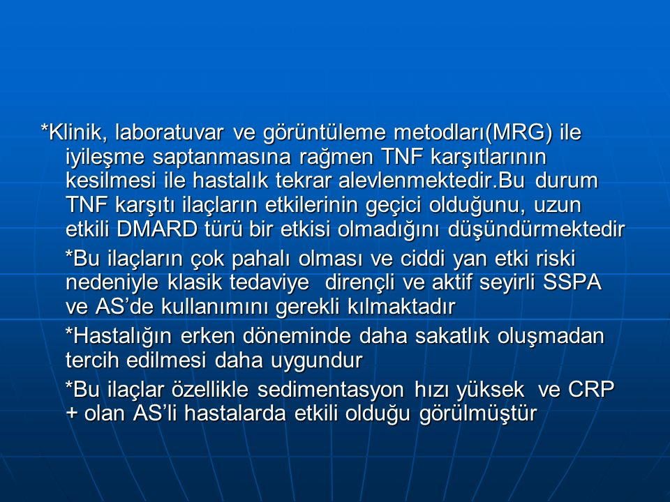 *Klinik, laboratuvar ve görüntüleme metodları(MRG) ile iyileşme saptanmasına rağmen TNF karşıtlarının kesilmesi ile hastalık tekrar alevlenmektedir.Bu durum TNF karşıtı ilaçların etkilerinin geçici olduğunu, uzun etkili DMARD türü bir etkisi olmadığını düşündürmektedir