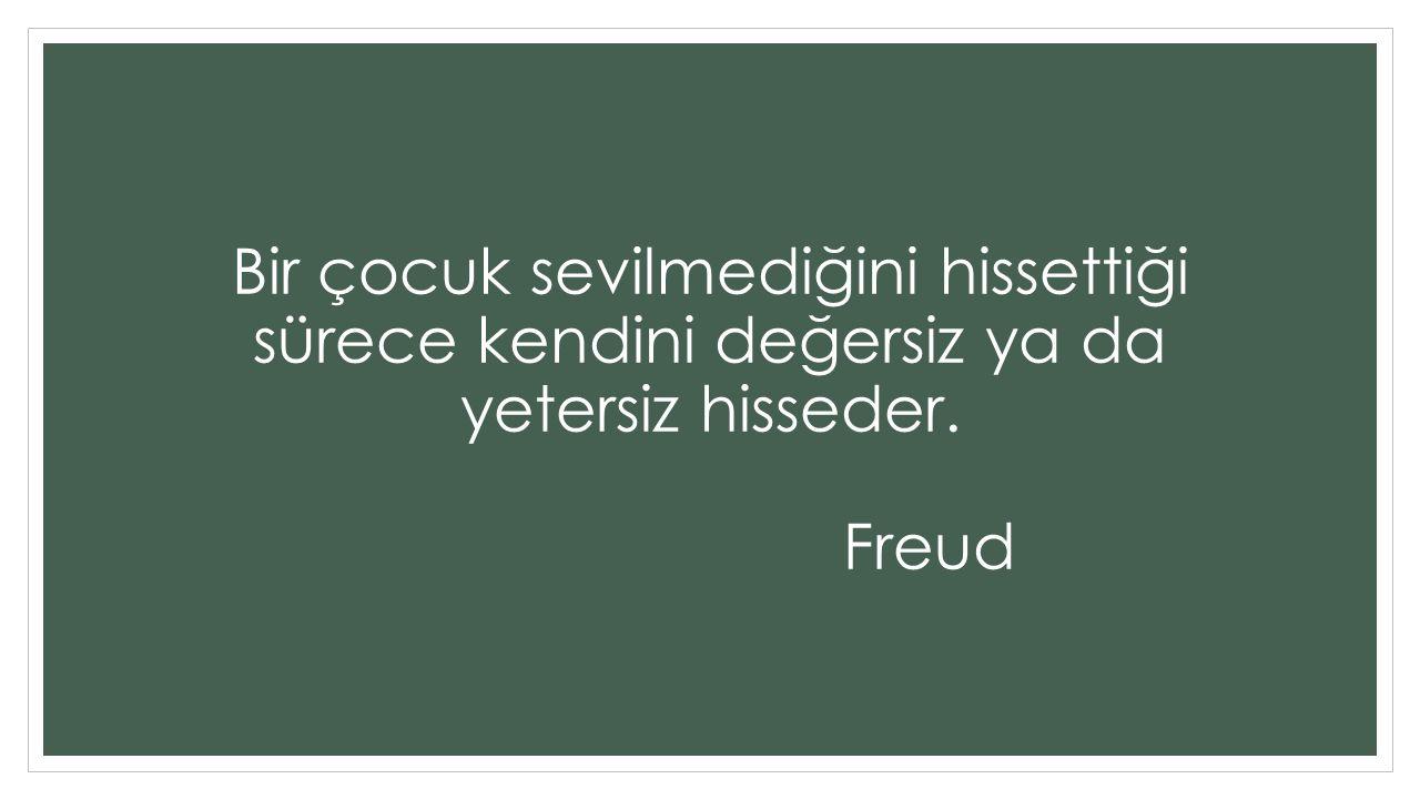 Bir çocuk sevilmediğini hissettiği sürece kendini değersiz ya da yetersiz hisseder. Freud