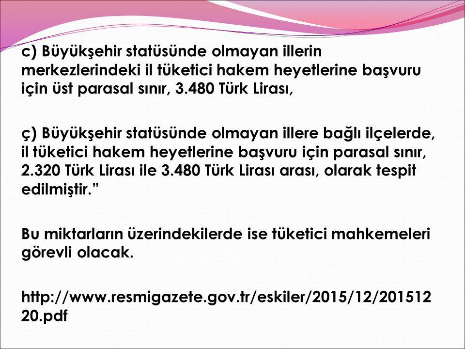 c) Büyükşehir statüsünde olmayan illerin merkezlerindeki il tüketici hakem heyetlerine başvuru için üst parasal sınır, 3.480 Türk Lirası, ç) Büyükşehir statüsünde olmayan illere bağlı ilçelerde, il tüketici hakem heyetlerine başvuru için parasal sınır, 2.320 Türk Lirası ile 3.480 Türk Lirası arası, olarak tespit edilmiştir. Bu miktarların üzerindekilerde ise tüketici mahkemeleri görevli olacak.