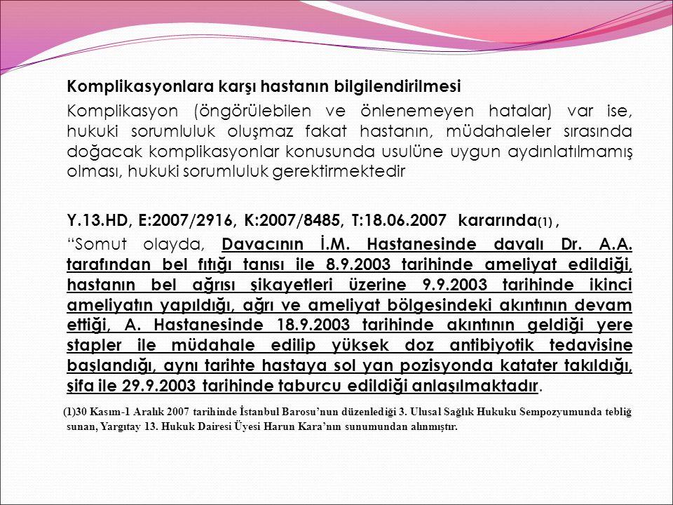Komplikasyonlara karşı hastanın bilgilendirilmesi Komplikasyon (öngörülebilen ve önlenemeyen hatalar) var ise, hukuki sorumluluk oluşmaz fakat hastanın, müdahaleler sırasında doğacak komplikasyonlar konusunda usulüne uygun aydınlatılmamış olması, hukuki sorumluluk gerektirmektedir Y.13.HD, E:2007/2916, K:2007/8485, T:18.06.2007 kararında(1) , Somut olayda, Davacının İ.M.