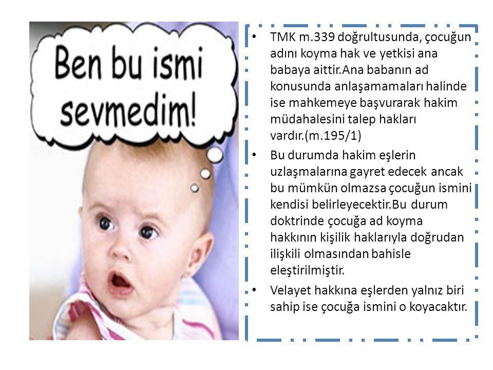 TMK m.339 doğrultusunda, çocuğun adını koyma hak ve yetkisi ana babaya aittir.Ana babanın ad konusunda anlaşamamaları halinde ise mahkemeye başvurarak hakim müdahalesini talep hakları vardır.(m.195/1)