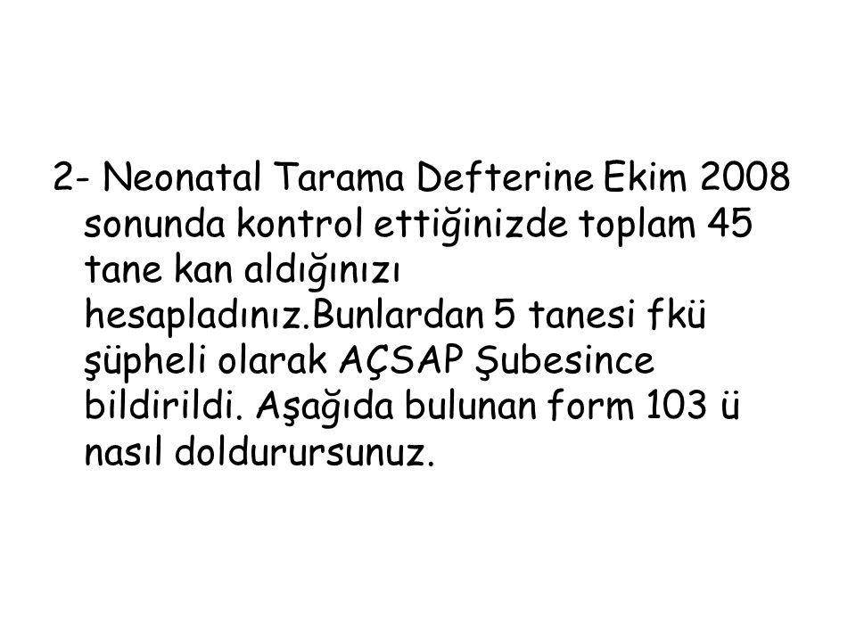 2- Neonatal Tarama Defterine Ekim 2008 sonunda kontrol ettiğinizde toplam 45 tane kan aldığınızı hesapladınız.Bunlardan 5 tanesi fkü şüpheli olarak AÇSAP Şubesince bildirildi.