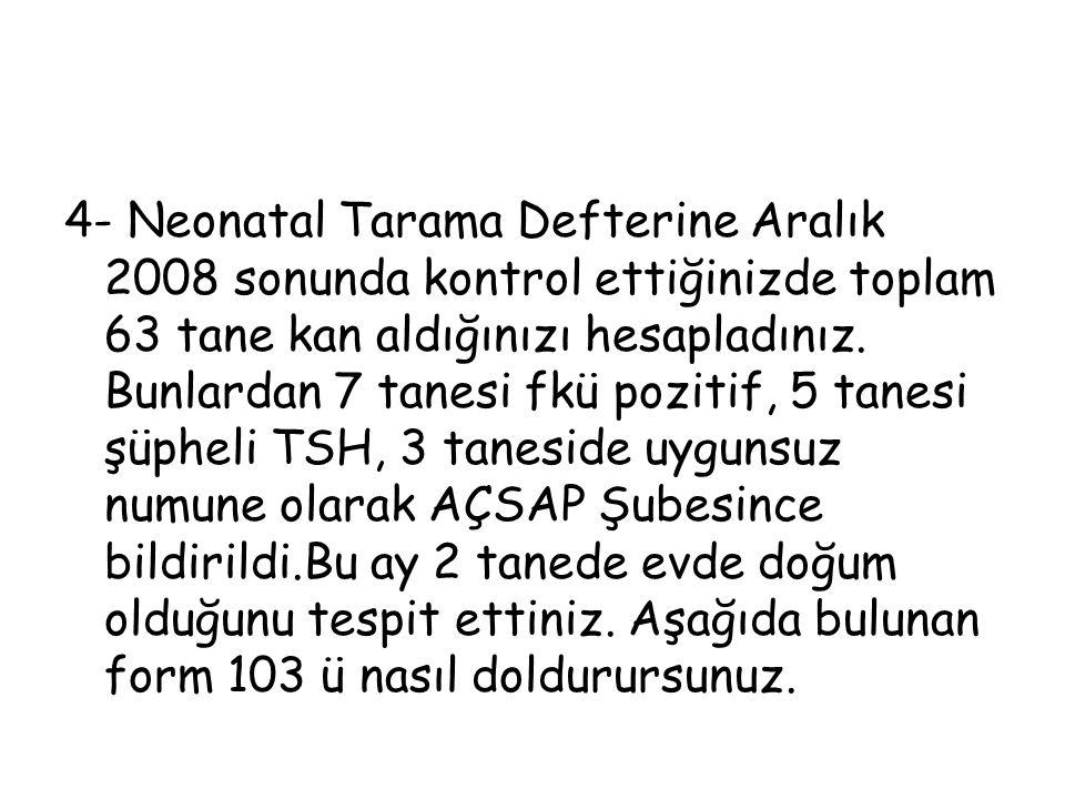 4- Neonatal Tarama Defterine Aralık 2008 sonunda kontrol ettiğinizde toplam 63 tane kan aldığınızı hesapladınız.