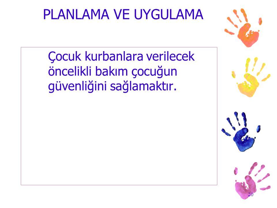 PLANLAMA VE UYGULAMA Çocuk kurbanlara verilecek öncelikli bakım çocuğun güvenliğini sağlamaktır.