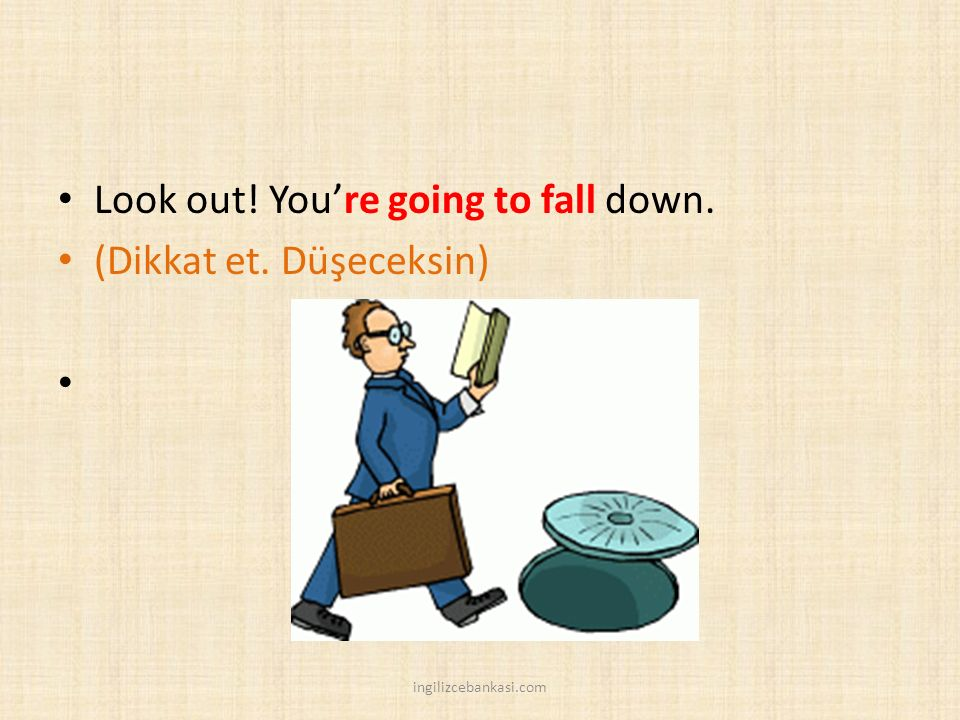 Look out! You're going to fall down. (Dikkat et. Düşeceksin)