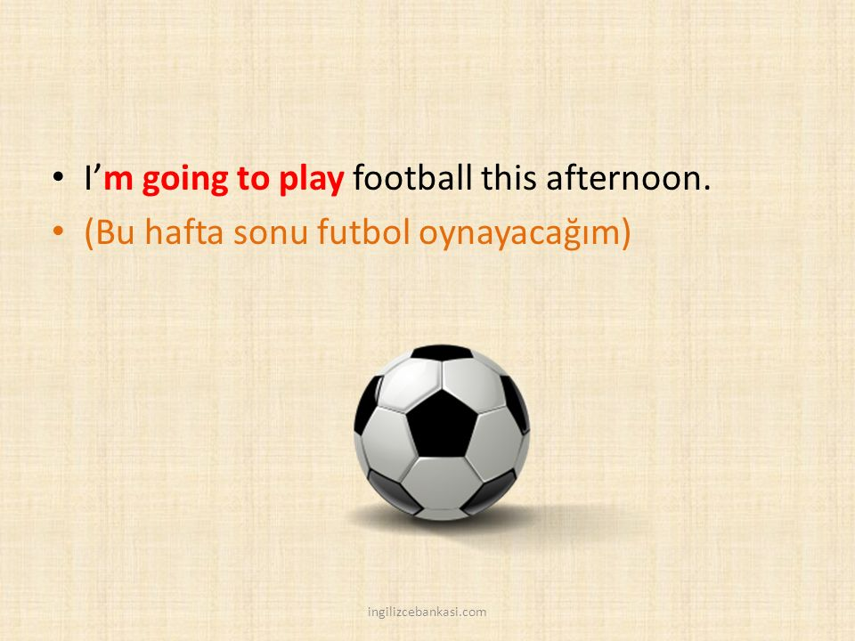 I'm going to play football this afternoon.