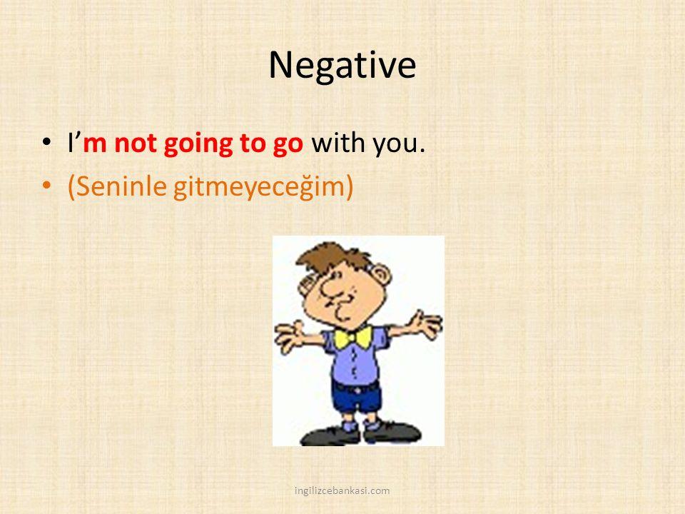 Negative I'm not going to go with you. (Seninle gitmeyeceğim)