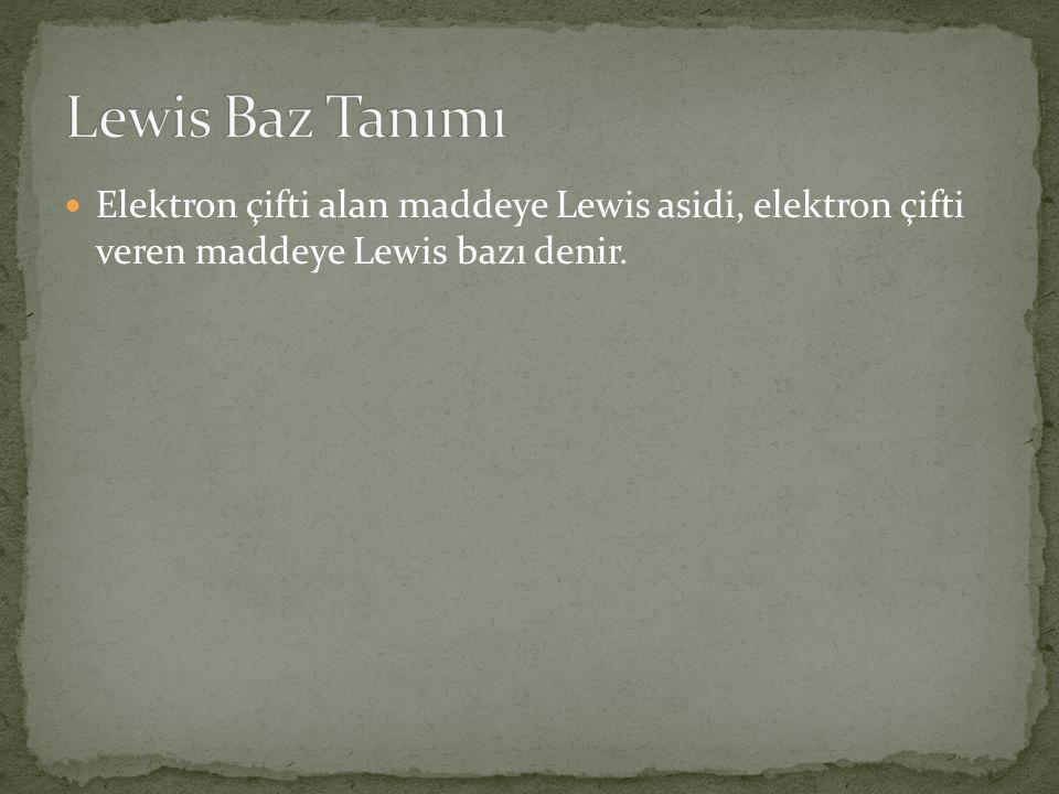 Lewis Baz Tanımı Elektron çifti alan maddeye Lewis asidi, elektron çifti veren maddeye Lewis bazı denir.