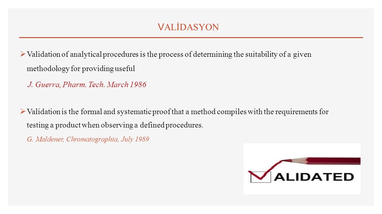 VALİDASYON Validation of analytical procedures is the process of determining the suitability of a given methodology for providing useful.
