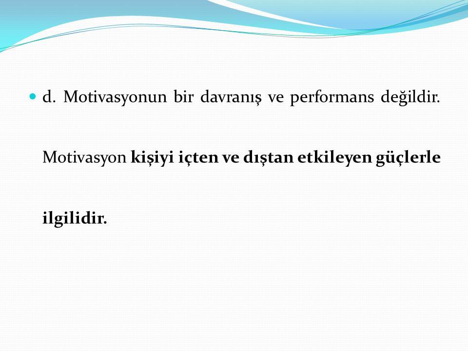 d. Motivasyonun bir davranış ve performans değildir
