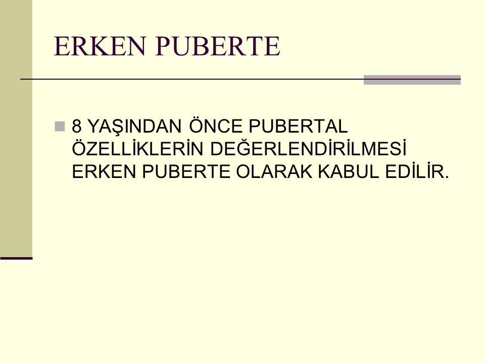 ERKEN PUBERTE 8 YAŞINDAN ÖNCE PUBERTAL ÖZELLİKLERİN DEĞERLENDİRİLMESİ ERKEN PUBERTE OLARAK KABUL EDİLİR.
