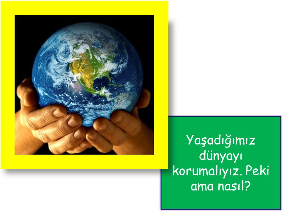 Yaşadığımız dünyayı korumalıyız. Peki ama nasıl