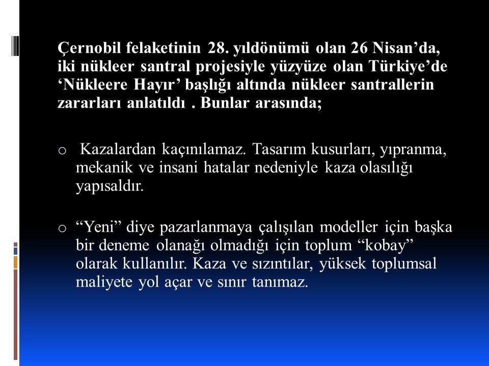 Çernobil felaketinin 28. yıldönümü olan 26 Nisan'da, iki nükleer santral projesiyle yüzyüze olan Türkiye'de 'Nükleere Hayır' başlığı altında nükleer santrallerin zararları anlatıldı . Bunlar arasında;