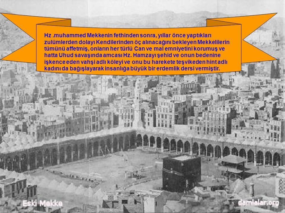 Hz .muhammed Mekkenin fethinden sonra, yıllar önce yaptıkları zulümlerden dolayı Kendilerinden öç alınacağını bekleyen Mekkelilerin tümünü affetmiş, onların her türlü Can ve mal emniyetini korumuş ve hatta Uhud savaşında amcası Hz.