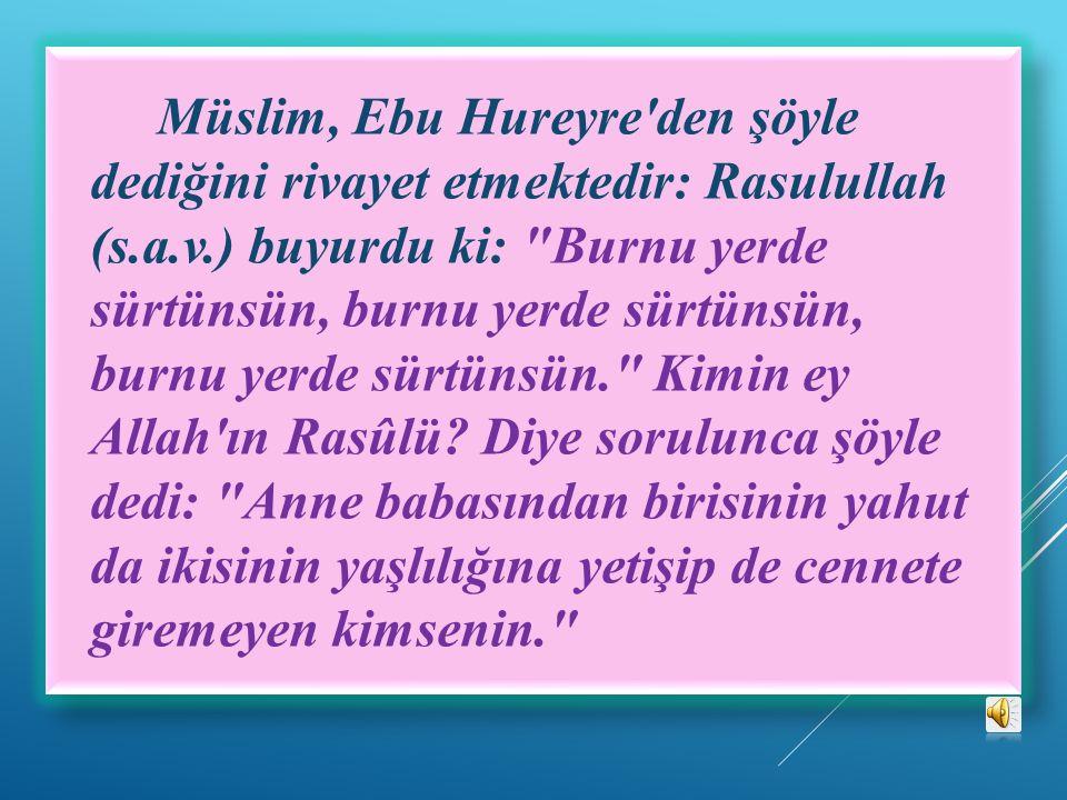 Müslim, Ebu Hureyre den şöyle dediğini rivayet etmektedir: Rasulullah (s.a.v.) buyurdu ki: Burnu yerde sürtünsün, burnu yerde sürtünsün, burnu yerde sürtünsün. Kimin ey Allah ın Rasûlü.