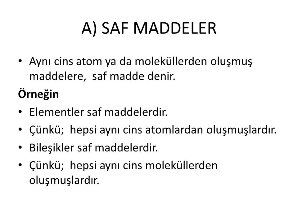 A) SAF MADDELER Aynı cins atom ya da moleküllerden oluşmuş maddelere, saf madde denir. Örneğin. Elementler saf maddelerdir.