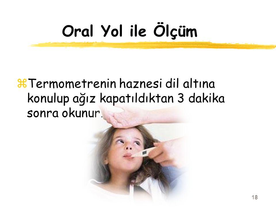 Oral Yol ile Ölçüm Termometrenin haznesi dil altına konulup ağız kapatıldıktan 3 dakika sonra okunur.