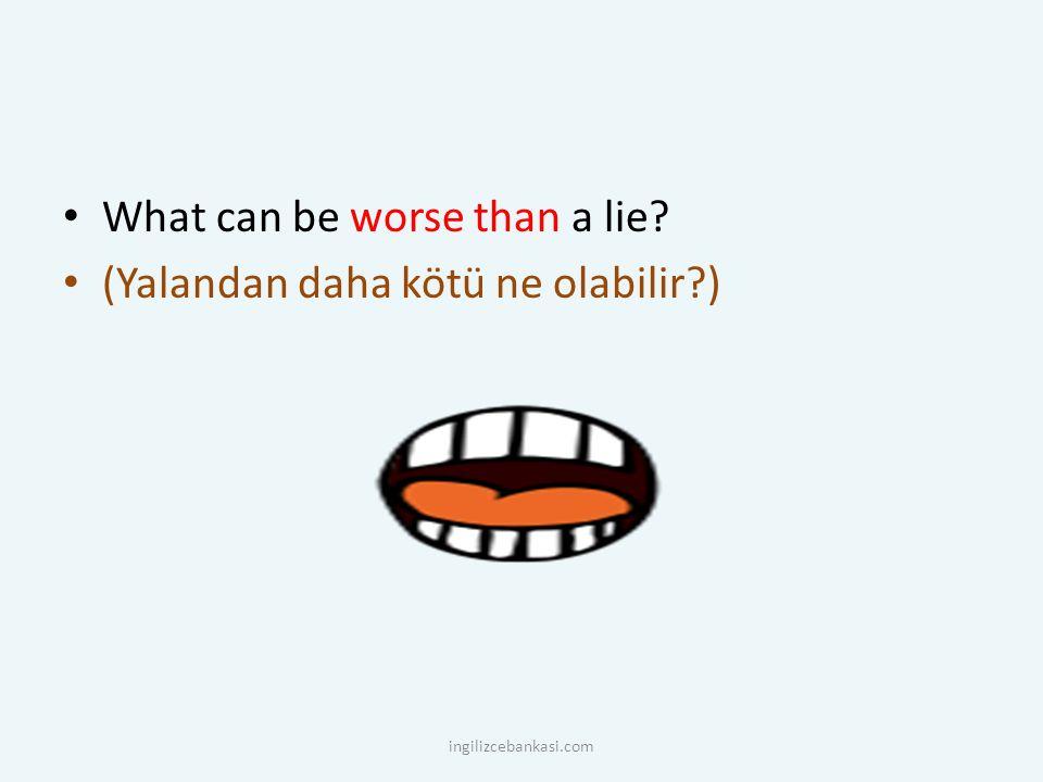 What can be worse than a lie (Yalandan daha kötü ne olabilir )