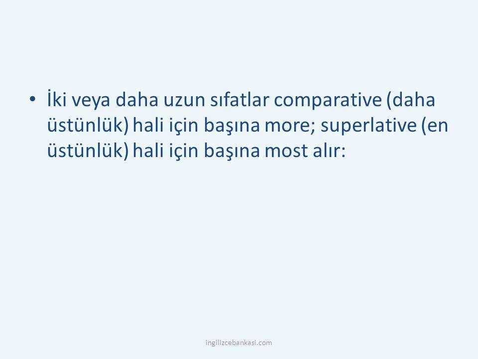 İki veya daha uzun sıfatlar comparative (daha üstünlük) hali için başına more; superlative (en üstünlük) hali için başına most alır: