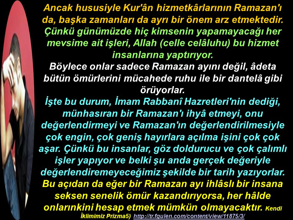 Ancak hususiyle Kur ân hizmetkârlarının Ramazan ı da, başka zamanları da ayrı bir önem arz etmektedir. Çünkü günümüzde hiç kimsenin yapamayacağı her mevsime ait işleri, Allah (celle celâluhu) bu hizmet insanlarına yaptırıyor.