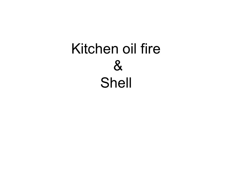 Kitchen oil fire & Shell