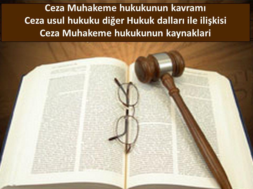 Ceza Muhakeme hukukunun kavramı Ceza usul hukuku diğer Hukuk dalları ile ilişkisi Ceza Muhakeme hukukunun kaynaklari