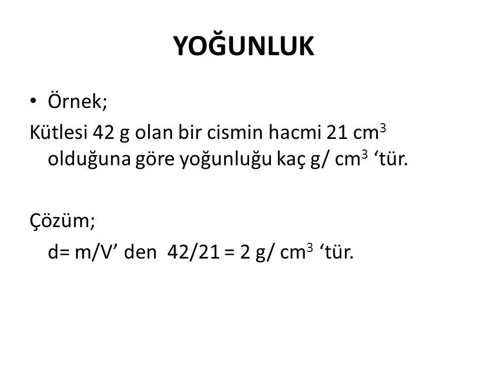 YOĞUNLUK Örnek; Kütlesi 42 g olan bir cismin hacmi 21 cm3 olduğuna göre yoğunluğu kaç g/ cm3 'tür.