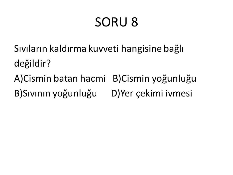 SORU 8 Sıvıların kaldırma kuvveti hangisine bağlı değildir