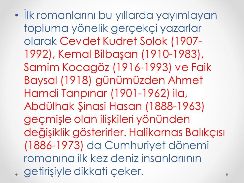 İlk romanlarını bu yıllarda yayımlayan topluma yönelik gerçekçi yazarlar olarak Cevdet Kudret Solok (1907-1992), Kemal Bilbaşan (1910-1983), Samim Kocagöz (1916-1993) ve Faik Baysal (1918) günümüzden Ahmet Hamdi Tanpınar (1901-1962) ila, Abdülhak Şinasi Hasan (1888-1963) geçmişle olan ilişkileri yönünden değişiklik gösterirler.
