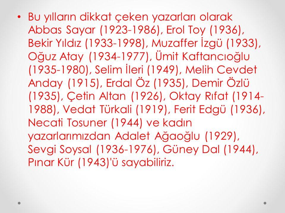 Bu yılların dikkat çeken yazarları olarak Abbas Sayar (1923-1986), Erol Toy (1936), Bekir Yıldız (1933-1998), Muzaffer İzgü (1933), Oğuz Atay (1934-1977), Ümit Kaftancıoğlu (1935-1980), Selim İleri (1949), Melih Cevdet Anday (1915), Erdal Öz (1935), Demir Özlü (1935), Çetin Altan (1926), Oktay Rıfat (1914-1988), Vedat Türkali (1919), Ferit Edgü (1936), Necati Tosuner (1944) ve kadın yazarlarımızdan Adalet Ağaoğlu (1929), Sevgi Soysal (1936-1976), Güney Dal (1944), Pınar Kür (1943) ü sayabiliriz.