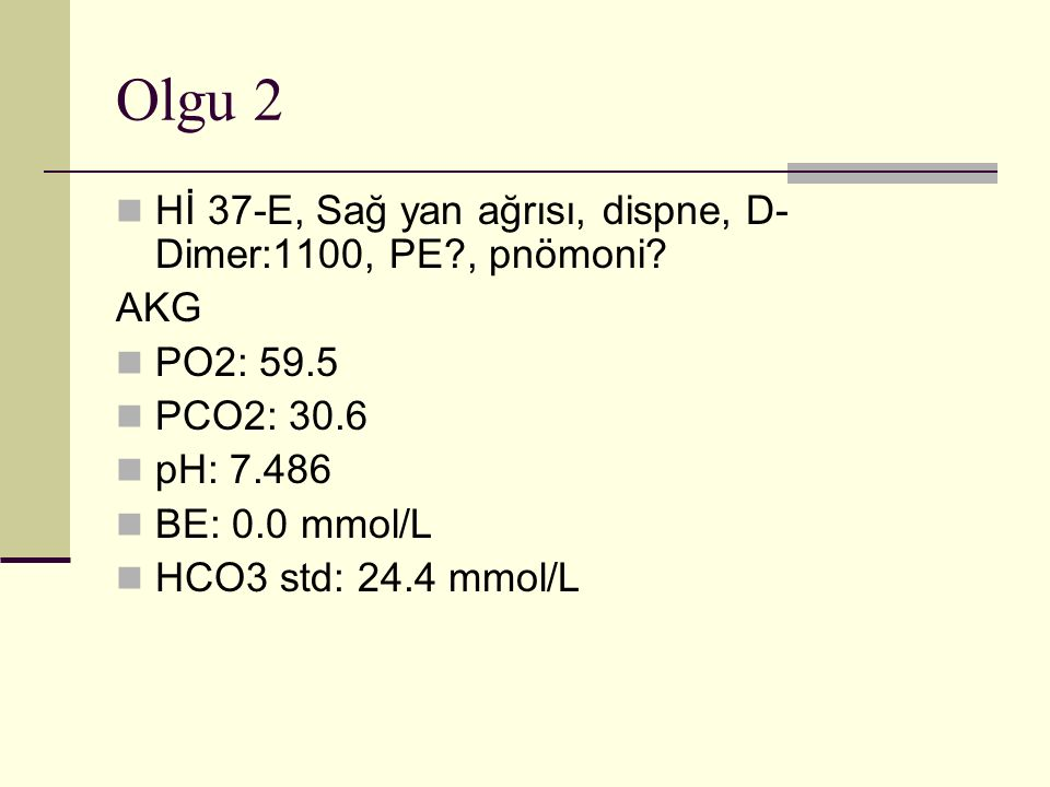 Olgu 2 Hİ 37-E, Sağ yan ağrısı, dispne, D-Dimer:1100, PE , pnömoni
