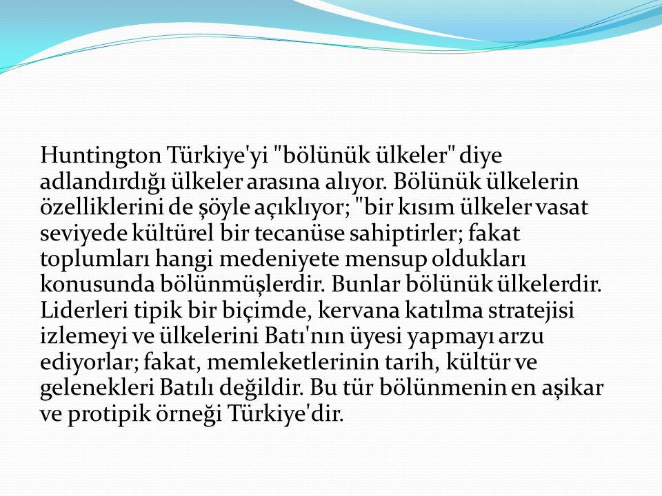 Huntington Türkiye yi bölünük ülkeler diye adlandırdığı ülkeler arasına alıyor.