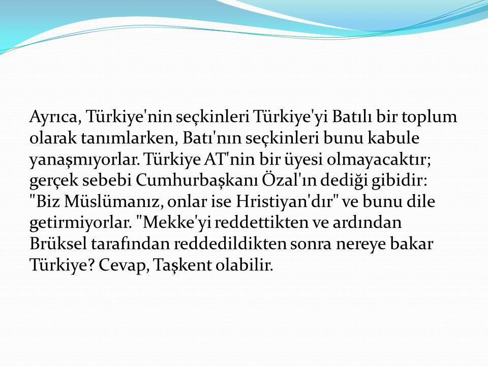 Ayrıca, Türkiye nin seçkinleri Türkiye yi Batılı bir toplum olarak tanımlarken, Batı nın seçkinleri bunu kabule yanaşmıyorlar.