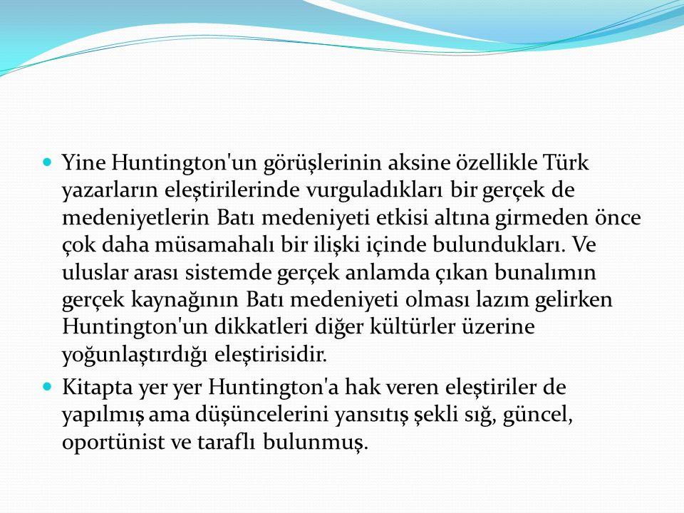 Yine Huntington un görüşlerinin aksine özellikle Türk yazarların eleştirilerinde vurguladıkları bir gerçek de medeniyetlerin Batı medeniyeti etkisi altına girmeden önce çok daha müsamahalı bir ilişki içinde bulundukları. Ve uluslar arası sistemde gerçek anlamda çıkan bunalımın gerçek kaynağının Batı medeniyeti olması lazım gelirken Huntington un dikkatleri diğer kültürler üzerine yoğunlaştırdığı eleştirisidir.