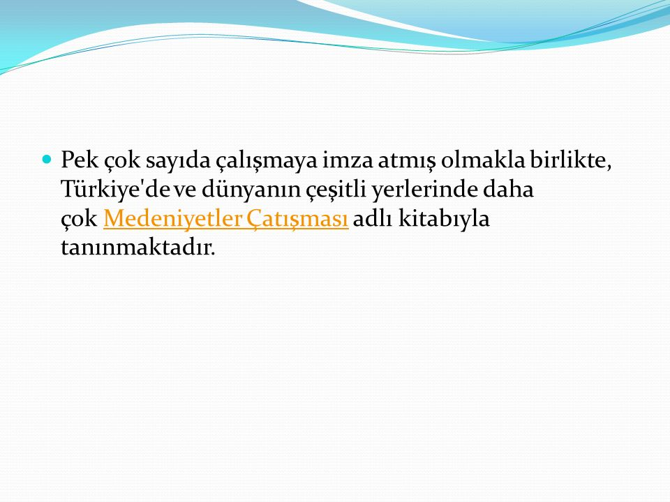 Pek çok sayıda çalışmaya imza atmış olmakla birlikte, Türkiye de ve dünyanın çeşitli yerlerinde daha çok Medeniyetler Çatışması adlı kitabıyla tanınmaktadır.