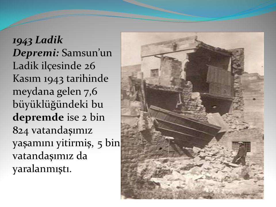 1943 Ladik Depremi: Samsun'un Ladik ilçesinde 26 Kasım 1943 tarihinde meydana gelen 7,6 büyüklüğündeki bu depremde ise 2 bin 824 vatandaşımız yaşamını yitirmiş, 5 bin vatandaşımız da yaralanmıştı.
