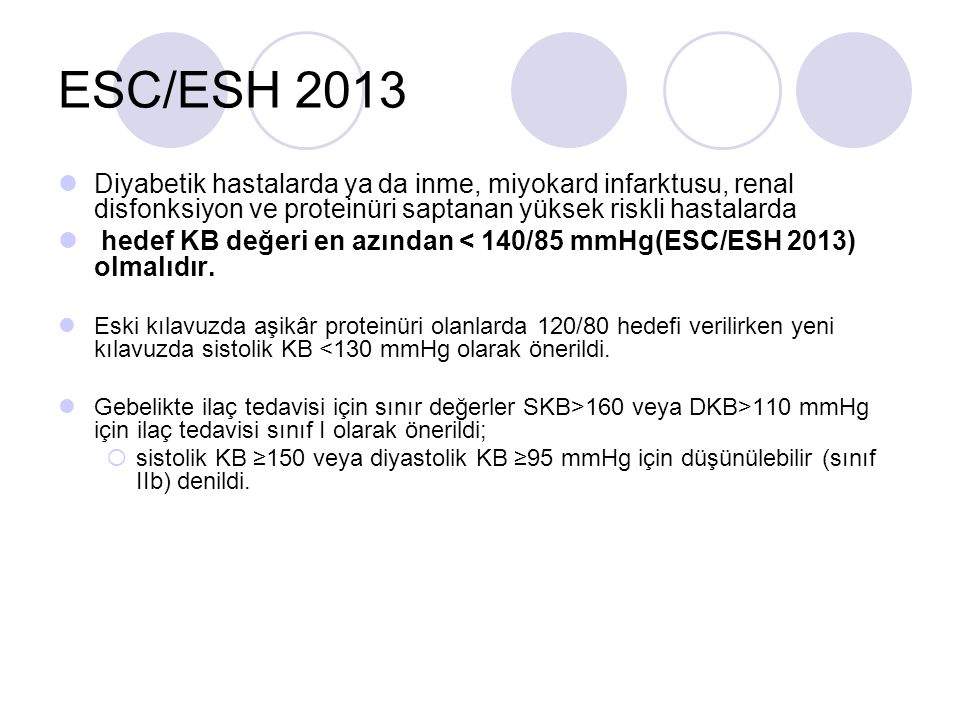 ESC/ESH 2013 Diyabetik hastalarda ya da inme, miyokard infarktusu, renal disfonksiyon ve proteinüri saptanan yüksek riskli hastalarda.