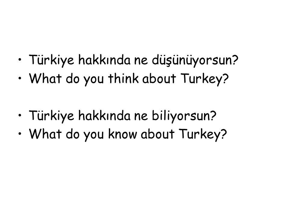 Türkiye hakkında ne düşünüyorsun