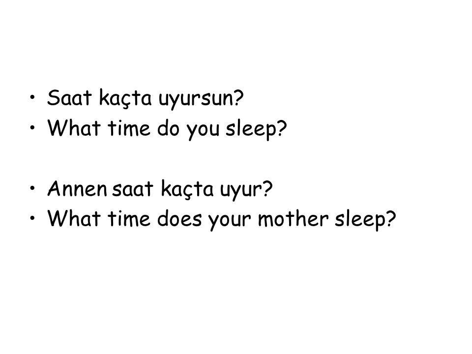 Saat kaçta uyursun. What time do you sleep. Annen saat kaçta uyur.