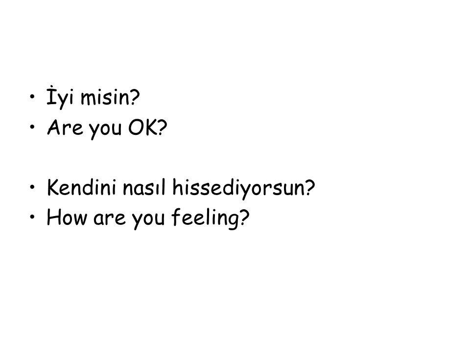 İyi misin Are you OK Kendini nasıl hissediyorsun How are you feeling