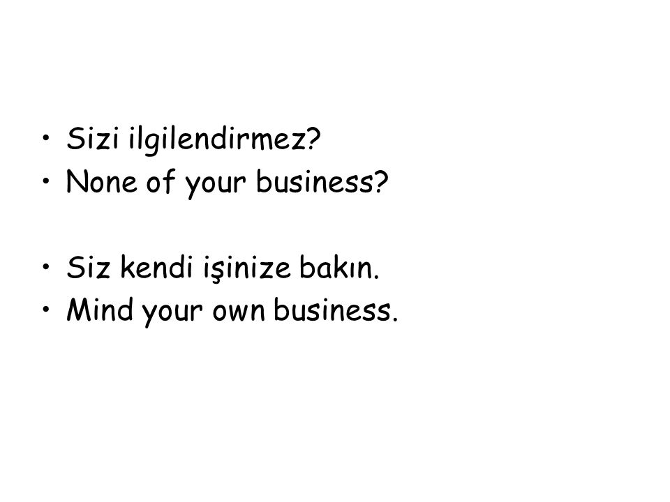 Sizi ilgilendirmez None of your business Siz kendi işinize bakın. Mind your own business.