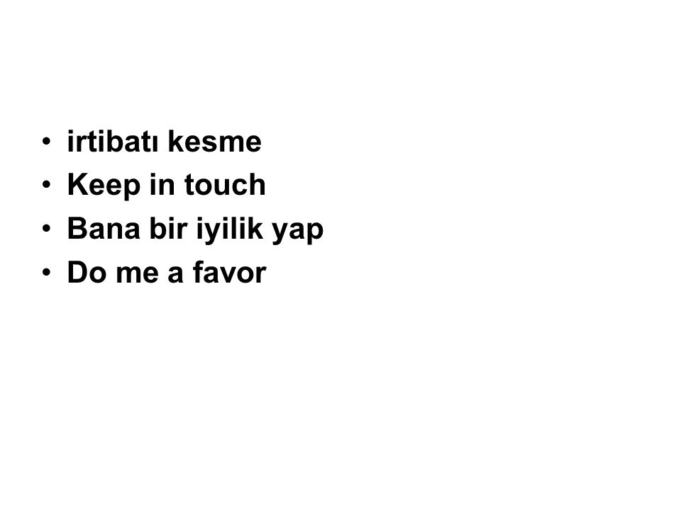 irtibatı kesme Keep in touch Bana bir iyilik yap Do me a favor