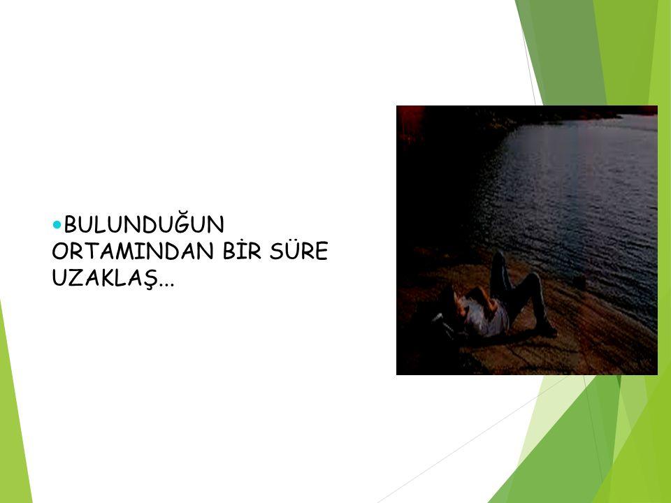 BULUNDUĞUN ORTAMINDAN BİR SÜRE UZAKLAŞ...