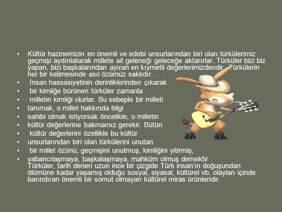 Kültür hazinemizin en önemli ve edebi unsurlarından biri olan türkülerimiz geçmişi aydınlatarak millete ait geleneği geleceğe aktarırlar. Türküler bizi biz yapan, bizi başkalarından ayıran en kıymetli değerlerimizdendir. Türkülerin her bir kelimesinde asıl özümüz saklıdır.