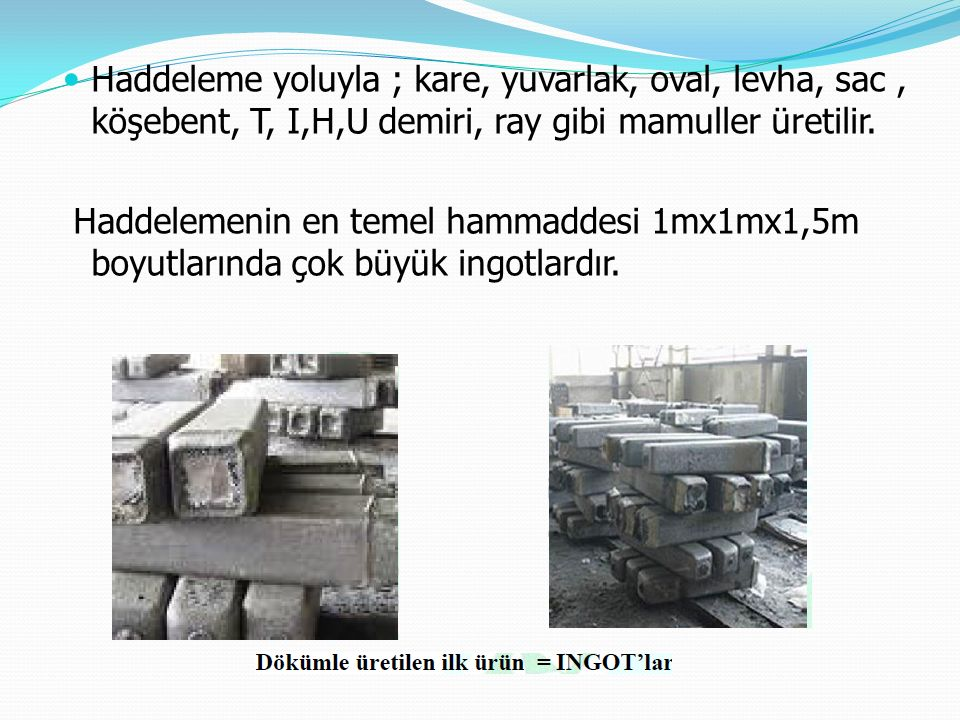 Haddeleme yoluyla ; kare, yuvarlak, oval, levha, sac , köşebent, T, I,H,U demiri, ray gibi mamuller üretilir.