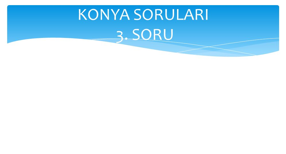 KONYA SORULARI 3. SORU